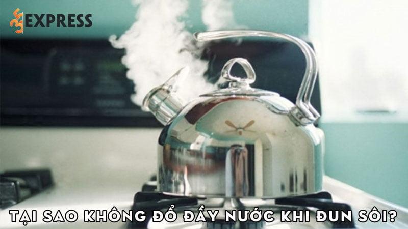 tai-sao-khi-dun-nuoc-ta-khong-nen-do-nuoc-that-day-am-35express