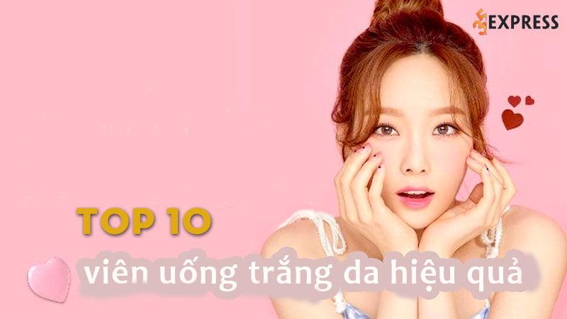 top-10-vien-uong-trang-da-hieu-qua-va-an-toan-nhat-hien-nay